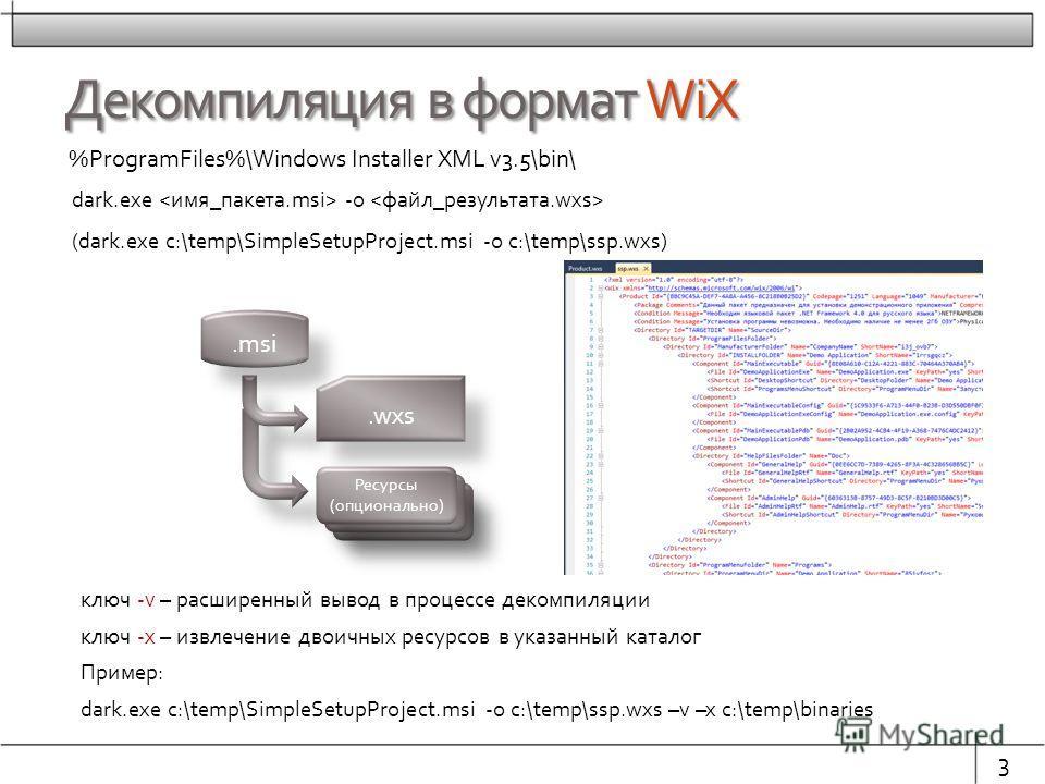 Декомпиляция в формат WiX %ProgramFiles%\Windows Installer XML v3.5\bin\ 3 dark.exe -o (dark.exe c:\temp\SimpleSetupProject.msi -o c:\temp\ssp.wxs).msi.wxs ключ -v – расширенный вывод в процессе декомпиляции ключ -x – извлечение двоичных ресурсов в у