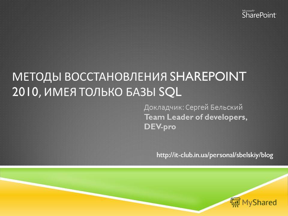 МЕТОДЫ ВОССТАНОВЛЕНИЯ SHAREPOINT 2010, ИМЕЯ ТОЛЬКО БАЗЫ SQL Докладчик : Сергей Бельский Team Leader of developers, DEV-pro http://it-club.in.ua/personal/sbelskiy/blog