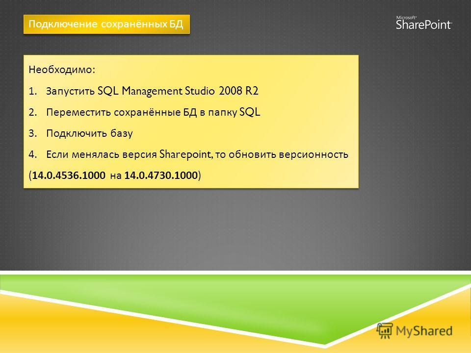 Подключение сохранённых БД Необходимо : 1. Запустить SQL Management Studio 2008 R2 2. Переместить сохранённые БД в папку SQL 3. Подключить базу 4. Если менялась версия Sharepoint, то обновить версионность (14.0.4536.1000 на 14.0.4730.1000) Необходимо