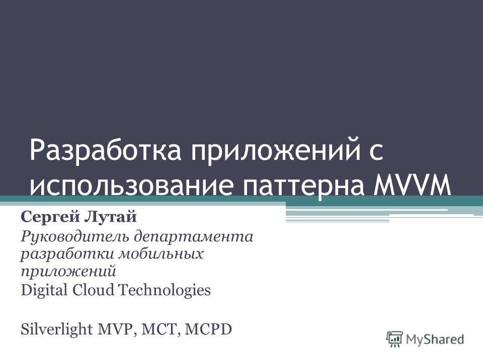 Разработка приложений с использование паттерна MVVM Сергей Лутай Руководитель департамента разработки мобильных приложений Digital Cloud Technologies Silverlight MVP, MCT, MCPD