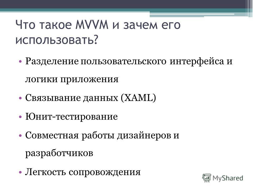 Что такое MVVM и зачем его использовать? Разделение пользовательского интерфейса и логики приложения Связывание данных (XAML) Юнит-тестирование Совместная работы дизайнеров и разработчиков Легкость сопровождения
