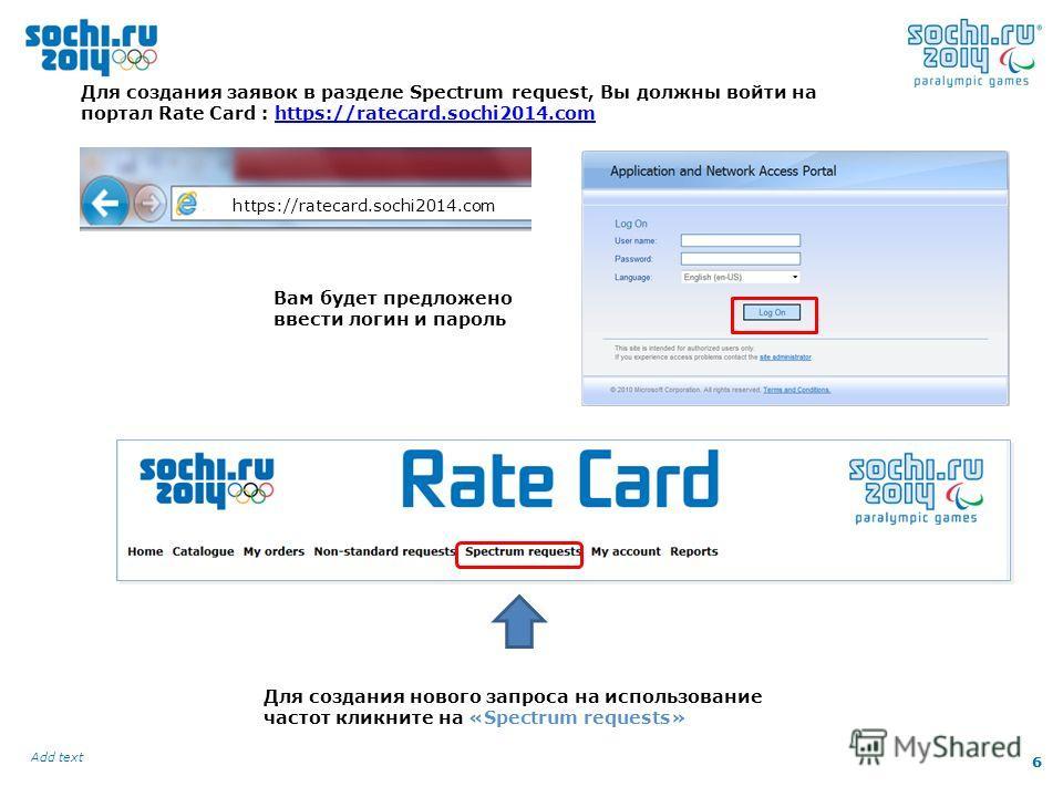 6 Add text 6 Для создания заявок в разделе Spectrum request, Вы должны войти на портал Rate Card : https://ratecard.sochi2014.comhttps://ratecard.sochi2014.com https://ratecard.sochi2014.com Вам будет предложено ввести логин и пароль Для создания нов