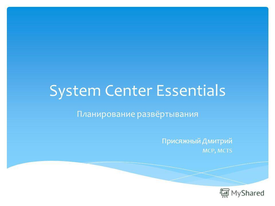 System Center Essentials Планирование развёртывания Присяжный Дмитрий MCP, MCTS