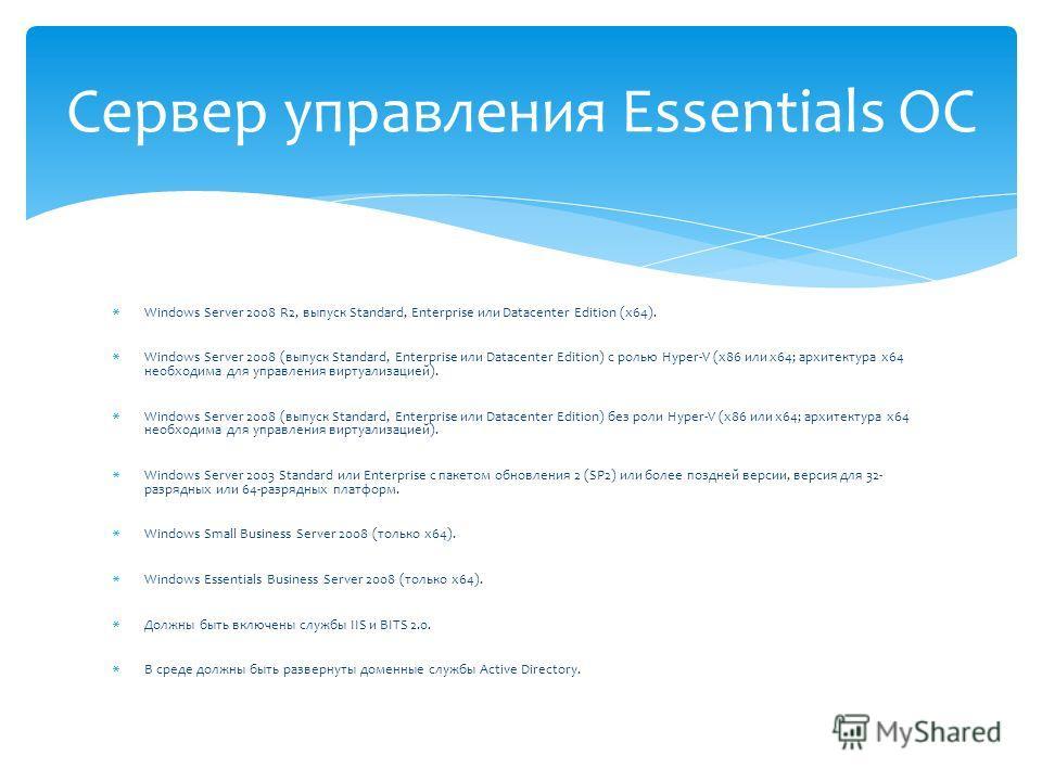 Сервер управления Essentials ОС Windows Server 2008 R2, выпуск Standard, Enterprise или Datacenter Edition (x64). Windows Server 2008 (выпуск Standard, Enterprise или Datacenter Edition) с ролью Hyper-V (x86 или x64; архитектура x64 необходима для уп