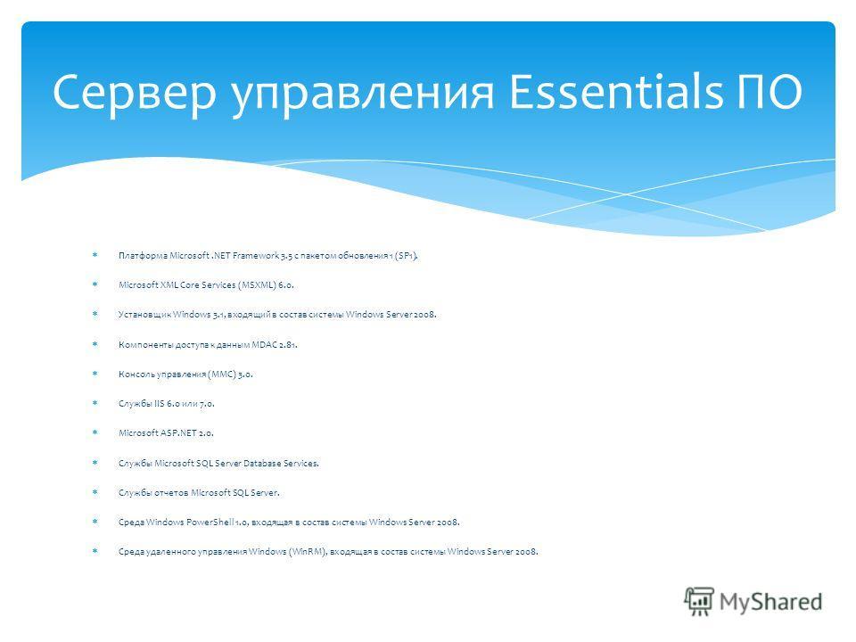 Сервер управления Essentials ПО Платформа Microsoft.NET Framework 3.5 с пакетом обновления 1 (SP1). Microsoft XML Core Services (MSXML) 6.0. Установщик Windows 3.1, входящий в состав системы Windows Server 2008. Компоненты доступа к данным MDAC 2.81.
