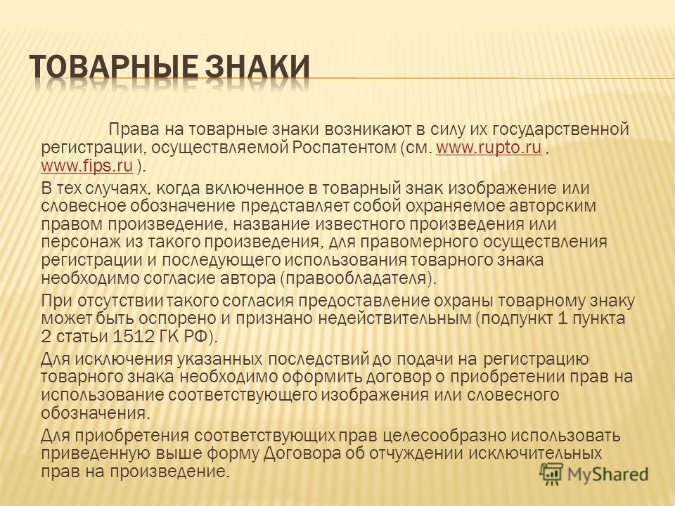 Права на товарные знаки возникают в силу их государственной регистрации, осуществляемой Роспатентом (см. www.rupto.ru, www.fips.ru ).www.rupto.ru www.fips.ru В тех случаях, когда включенное в товарный знак изображение или словесное обозначение предст
