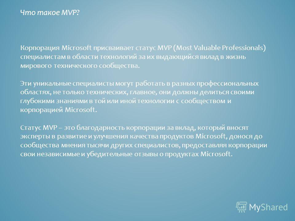 Что такое MVP? Корпорация Microsoft присваивает статус MVP (Most Valuable Professionals) специалистам в области технологий за их выдающийся вклад в жизнь мирового технического сообщества. Эти уникальные специалисты могут работать в разных профессиона