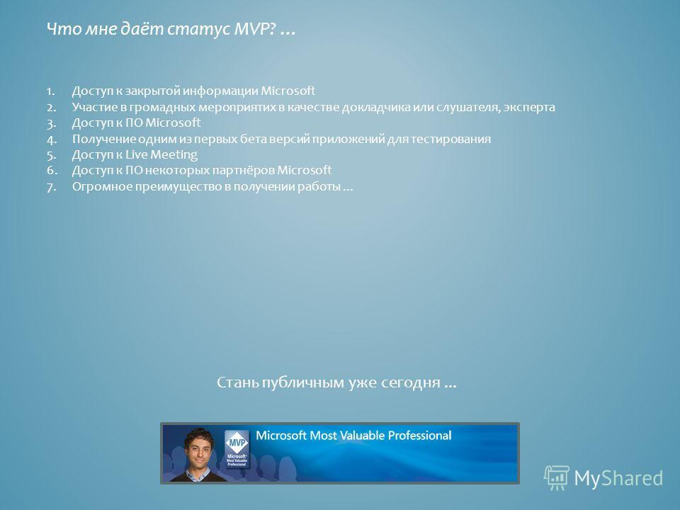 Что мне даёт статус MVP? … 1.Доступ к закрытой информации Microsoft 2.Участие в громадных мероприятих в качестве докладчика или слушателя, эксперта 3.Доступ к ПО Microsoft 4.Получение одним из первых бета версий приложений для тестирования 5.Доступ к