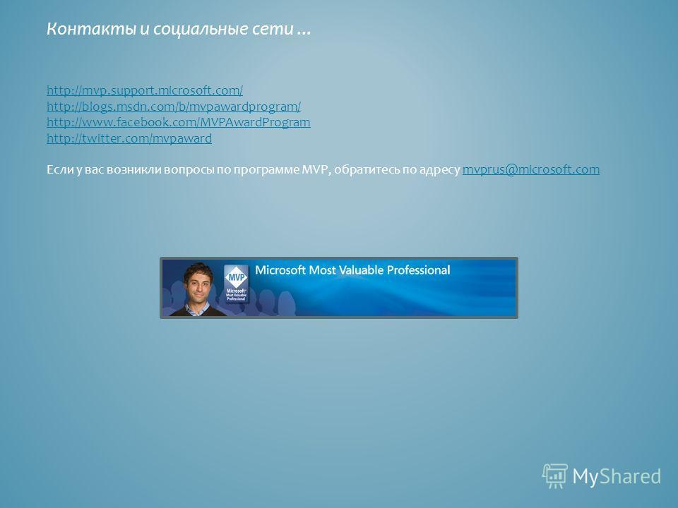 Контакты и социальные сети... http://mvp.support.microsoft.com/ http://blogs.msdn.com/b/mvpawardprogram/ http://www.facebook.com/MVPAwardProgram http://twitter.com/mvpaward Если у вас возникли вопросы по программе MVP, обратитесь по адресу mvprus@mic
