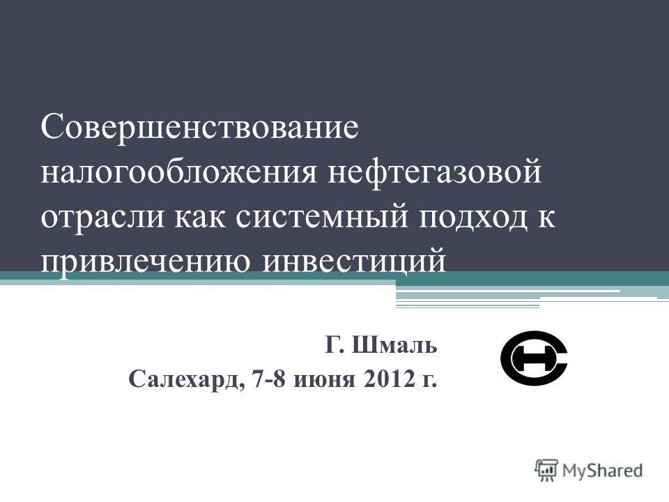 Совершенствование налогообложения нефтегазовой отрасли как системный подход к привлечению инвестиций Г. Шмаль Салехард, 7-8 июня 2012 г.