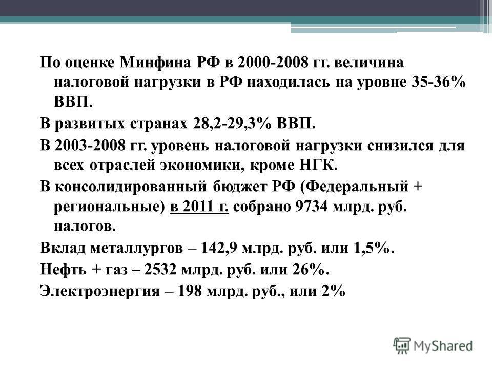 По оценке Минфина РФ в 2000-2008 гг. величина налоговой нагрузки в РФ находилась на уровне 35-36% ВВП. В развитых странах 28,2-29,3% ВВП. В 2003-2008 гг. уровень налоговой нагрузки снизился для всех отраслей экономики, кроме НГК. В консолидированный