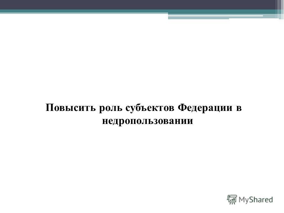 Повысить роль субъектов Федерации в недропользовании