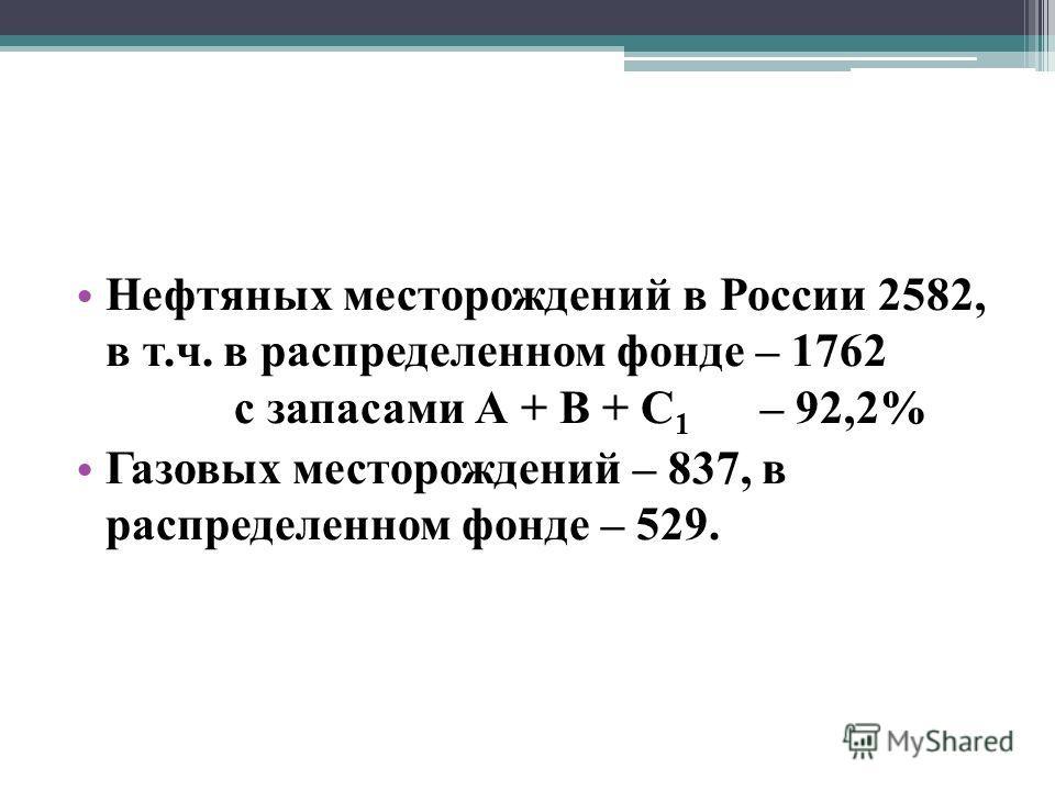 Нефтяных месторождений в России 2582, в т.ч. в распределенном фонде – 1762 с запасами А + В + С 1 – 92,2% Газовых месторождений – 837, в распределенном фонде – 529.