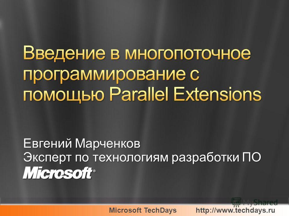 Microsoft TechDayshttp://www.techdays.ru Евгений Марченков Эксперт по технологиям разработки ПО