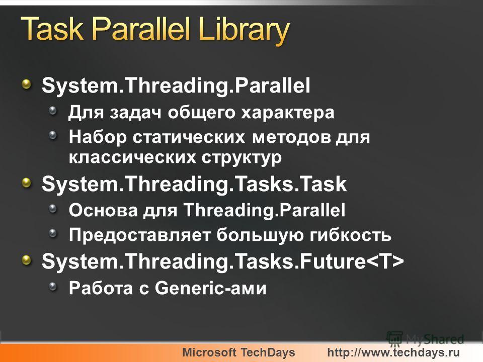 Microsoft TechDayshttp://www.techdays.ru System.Threading.Parallel Для задач общего характера Набор статических методов для классических структур System.Threading.Tasks.Task Основа для Threading.Parallel Предоставляет большую гибкость System.Threadin