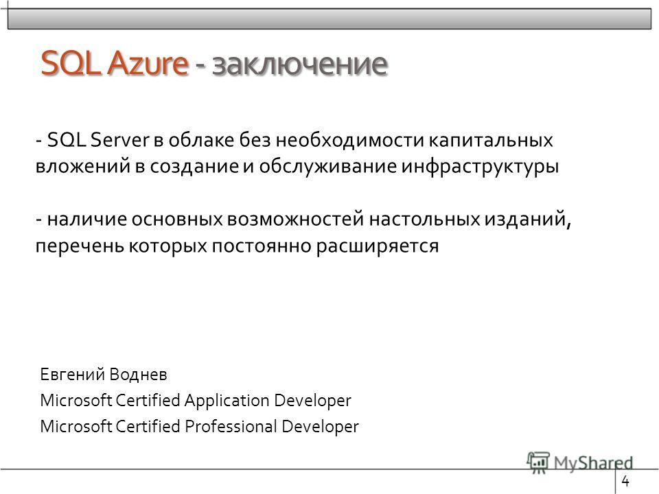 SQL Azure - заключение Евгений Воднев Microsoft Certified Application Developer Microsoft Certified Professional Developer 4 - SQL Server в облаке без необходимости капитальных вложений в создание и обслуживание инфраструктуры - наличие основных возм