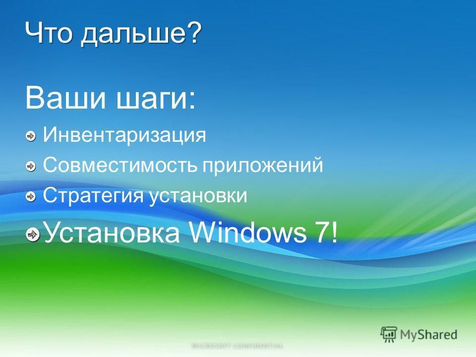 Что дальше? Ваши шаги: Инвентаризация Совместимость приложений Стратегия установки Установка Windows 7!