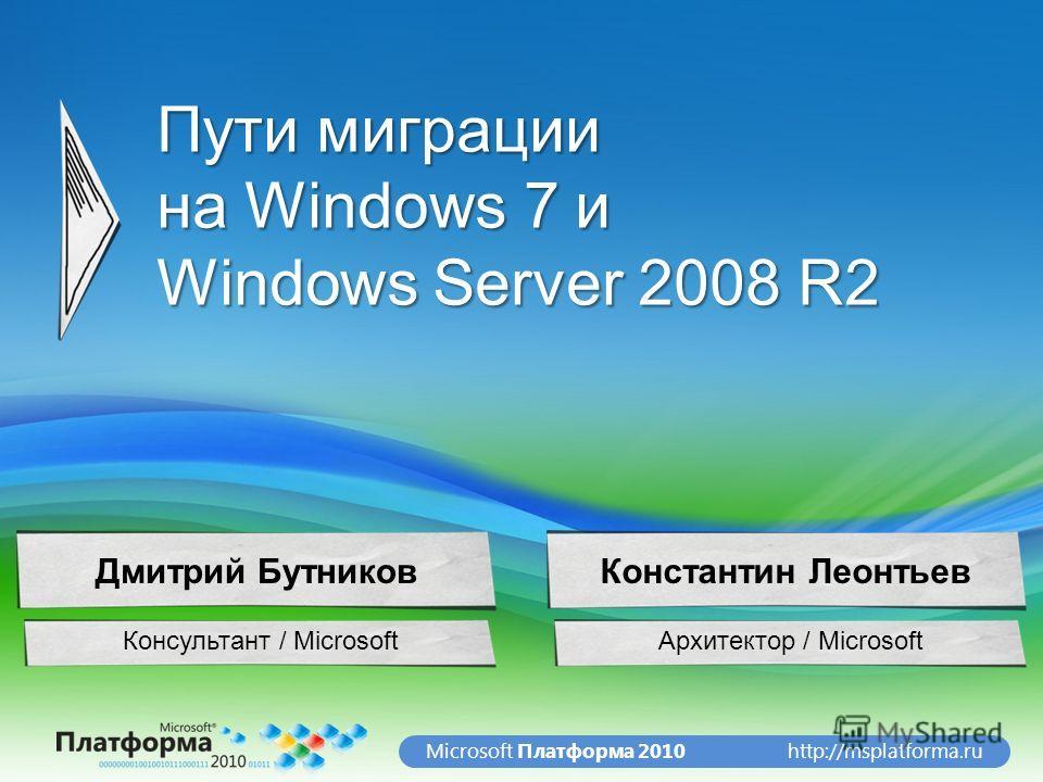 http://msplatforma.ruMicrosoft Платформа 2010 Пути миграции на Windows 7 и Windows Server 2008 R2 Архитектор / Microsoft Дм и т р и й Б у т н и к о в Консультант / Microsoft Дмитрий БутниковКонстантин Леонтьев