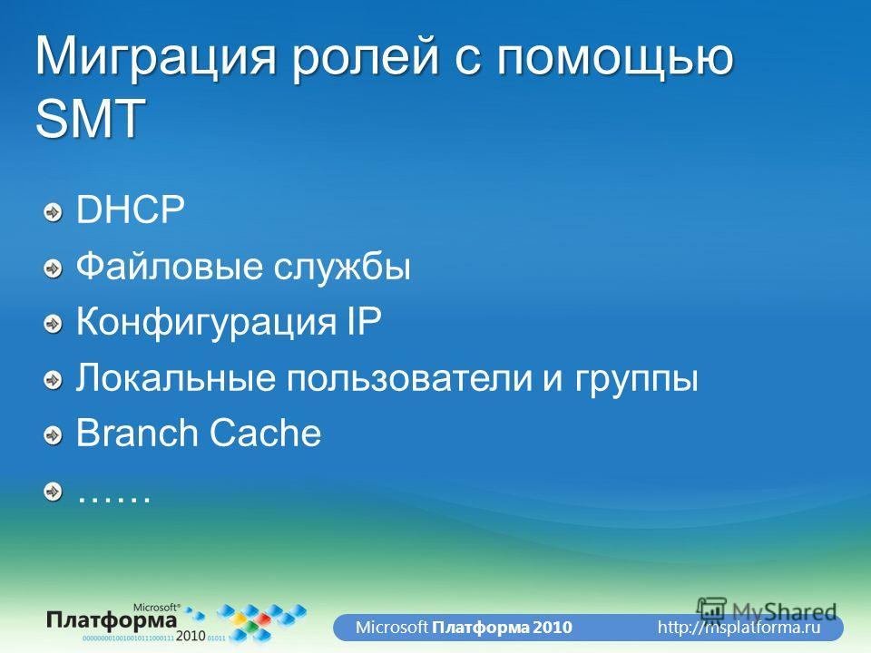 http://msplatforma.ruMicrosoft Платформа 2010 Миграция ролей с помощью SMT DHCP Файловые службы Конфигурация IP Локальные пользователи и группы Branch Cache ……
