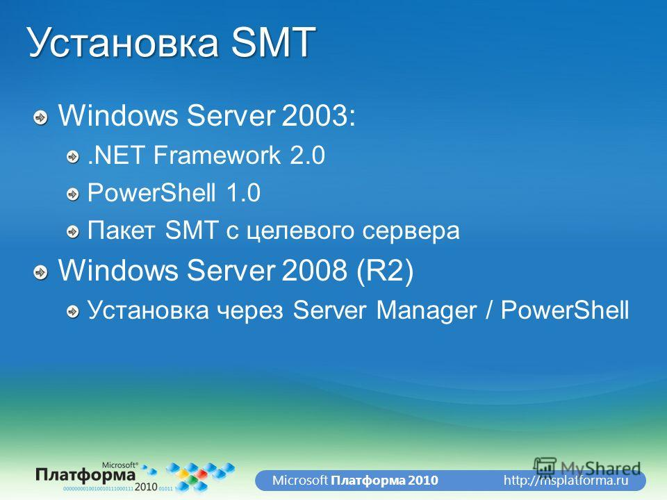 http://msplatforma.ruMicrosoft Платформа 2010 Установка SMT Windows Server 2003:.NET Framework 2.0 PowerShell 1.0 Пакет SMT с целевого сервера Windows Server 2008 (R2) Установка через Server Manager / PowerShell