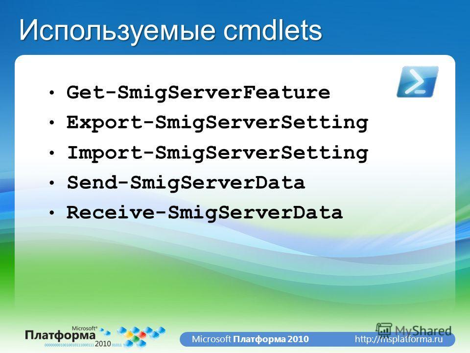 http://msplatforma.ruMicrosoft Платформа 2010 Используемые cmdlets Get-SmigServerFeature Export-SmigServerSetting Import-SmigServerSetting Send-SmigServerData Receive-SmigServerData