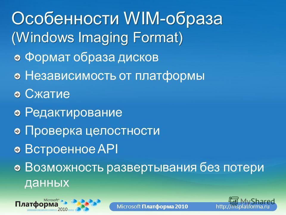 http://msplatforma.ruMicrosoft Платформа 2010 Особенности WIM-образа (Windows Imaging Format) Формат образа дисков Независимость от платформы Сжатие Редактирование Проверка целостности Встроенное API Возможность развертывания без потери данных