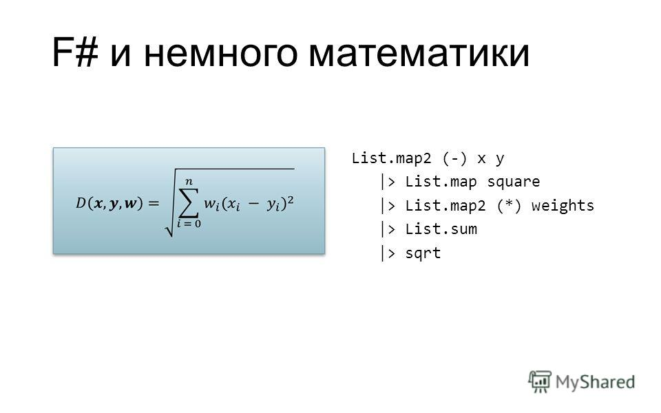 F# и немного математики List.map2 (-) x y |> List.map square |> List.map2 (*) weights |> List.sum |> sqrt