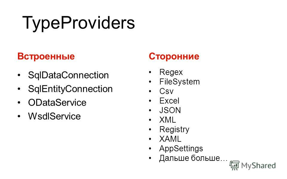 TypeProviders Встроенные SqlDataConnection SqlEntityConnection ODataService WsdlService Сторонние Regex FileSystem Csv Excel JSON XML Registry XAML AppSettings Дальше больше…