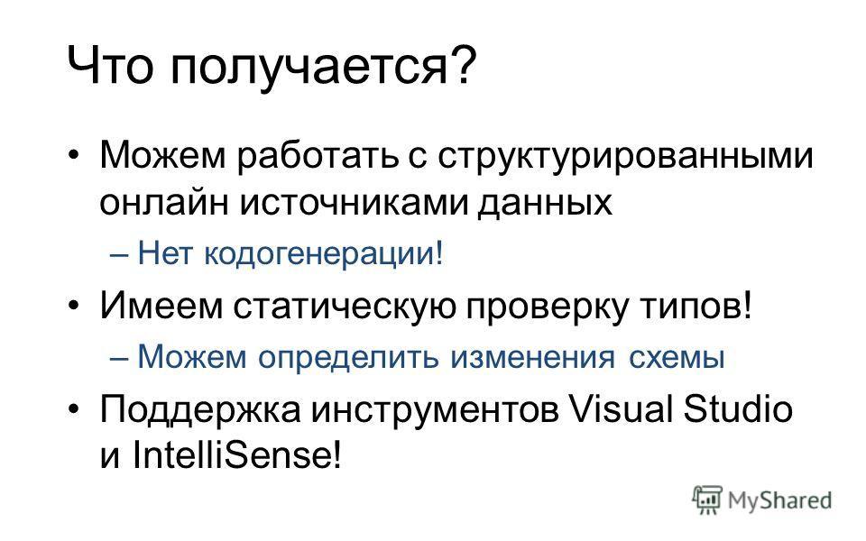 Что получается? Можем работать с структурированными онлайн источниками данных –Нет кодогенерации! Имеем статическую проверку типов! –Можем определить изменения схемы Поддержка инструментов Visual Studio и IntelliSense!
