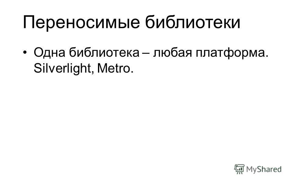 Переносимые библиотеки Одна библиотека – любая платформа. Silverlight, Metro.