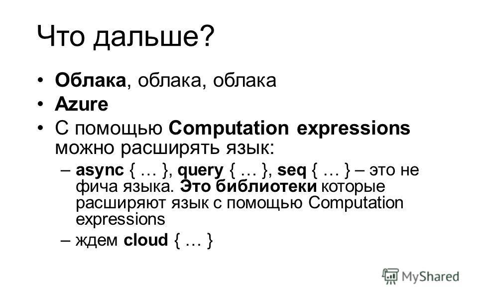 Что дальше? Облака, облака, облака Azure С помощью Computation expressions можно расширять язык: –async { … }, query { … }, seq { … } – это не фича языка. Это библиотеки которые расширяют язык с помощью Computation expressions –ждем cloud { … }