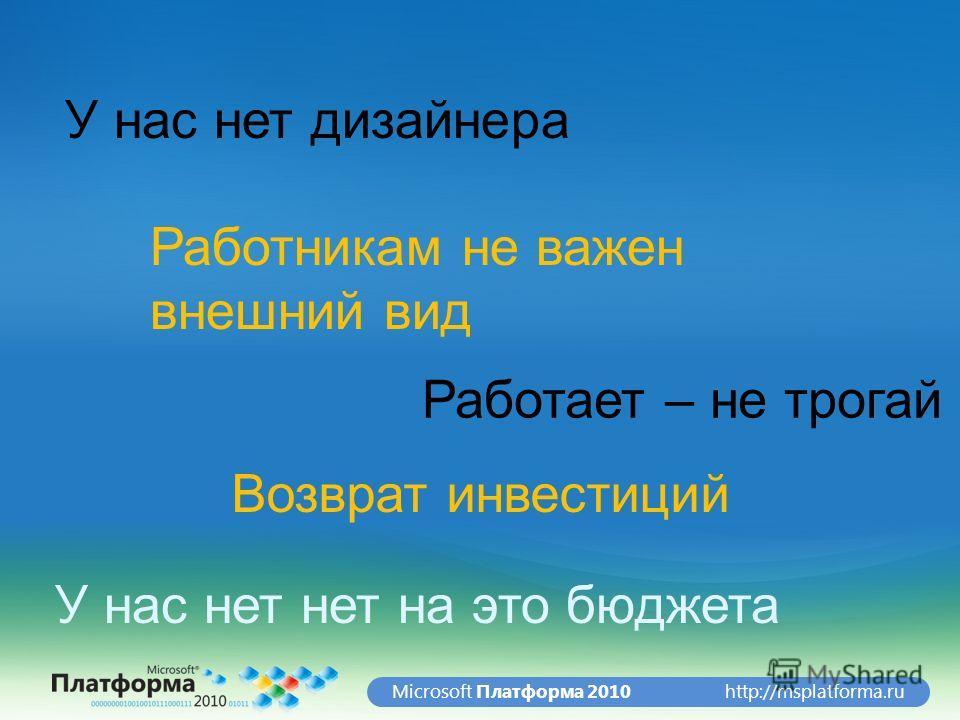 http://msplatforma.ruMicrosoft Платформа 2010 У нас нет дизайнера У нас нет нет на это бюджета Работникам не важен внешний вид Работает – не трогай Возврат инвестиций