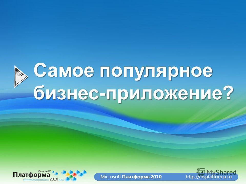 http://msplatforma.ruMicrosoft Платформа 2010 Самое популярное бизнес-приложение?