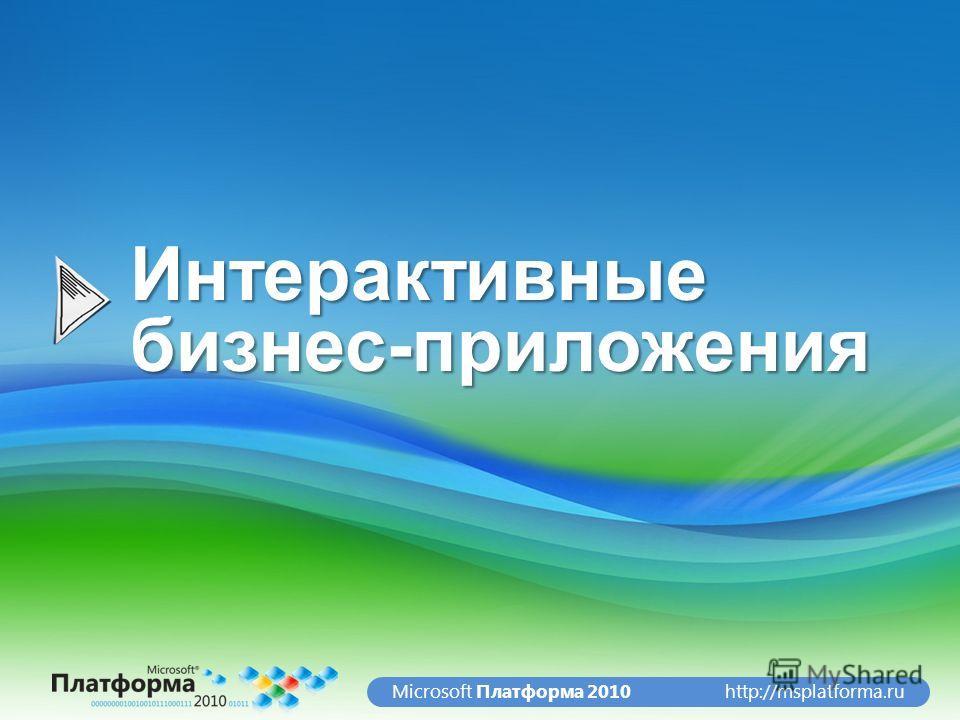 http://msplatforma.ruMicrosoft Платформа 2010 Интерактивные бизнес-приложения