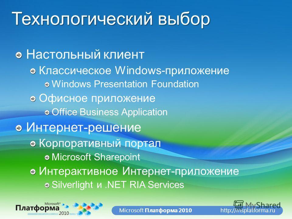 http://msplatforma.ruMicrosoft Платформа 2010 Технологический выбор Настольный клиент Классическое Windows-приложение Windows Presentation Foundation Офисное приложение Office Business Application Интернет-решение Корпоративный портал Microsoft Share