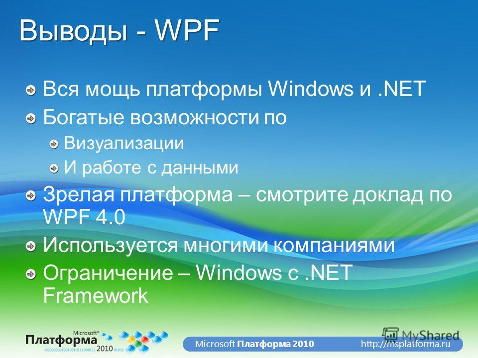 http://msplatforma.ruMicrosoft Платформа 2010 Выводы - WPF Вся мощь платформы Windows и.NET Богатые возможности по Визуализации И работе с данными Зрелая платформа – смотрите доклад по WPF 4.0 Используется многими компаниями Ограничение – Windows с.N