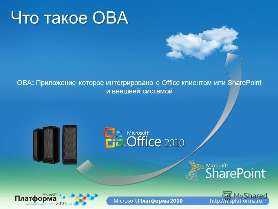 http://msplatforma.ruMicrosoft Платформа 2010 Что такое OBA OBA: Приложение которое интегрировано с Office клиентом или SharePoint и внешней системой