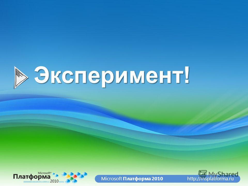 http://msplatforma.ruMicrosoft Платформа 2010Эксперимент!