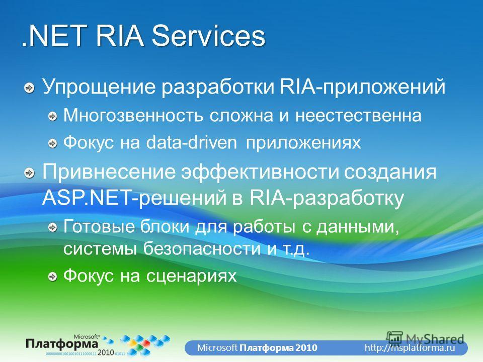 http://msplatforma.ruMicrosoft Платформа 2010.NET RIA Services Упрощение разработки RIA-приложений Многозвенность сложна и неестественна Фокус на data-driven приложениях Привнесение эффективности создания ASP.NET-решений в RIA-разработку Готовые блок