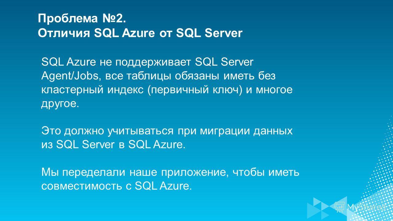 SQL Azure не поддерживает SQL Server Agent/Jobs, все таблицы обязаны иметь без кластерный индекс (первичный ключ) и многое другое. Это должно учитываться при миграции данных из SQL Server в SQL Azure. Мы переделали наше приложение, чтобы иметь совмес