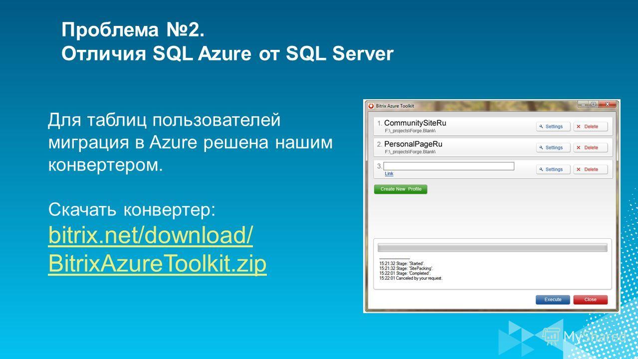 Для таблиц пользователей миграция в Azure решена нашим конвертером. Скачать конвертер: bitrix.net/download/ BitrixAzureToolkit.zip Проблема 2. Отличия SQL Azure от SQL Server