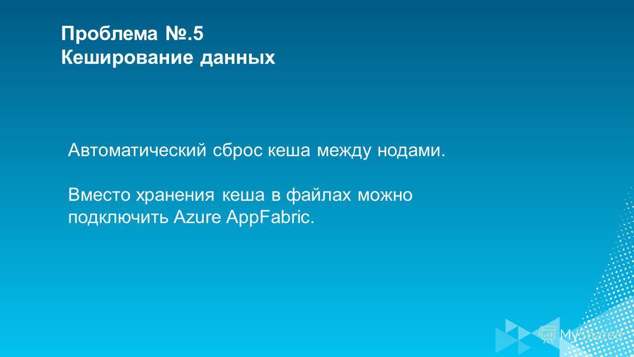 Проблема.5 Кеширование данных Автоматический сброс кеша между нодами. Вместо хранения кеша в файлах можно подключить Azure AppFabric.