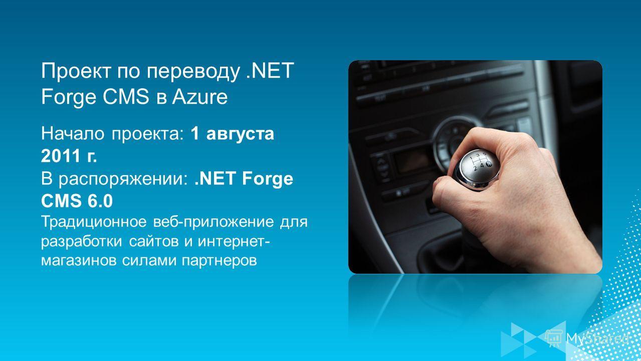 Проект по переводу.NET Forge CMS в Azure Начало проекта: 1 августа 2011 г. В распоряжении:.NET Forge CMS 6.0 Традиционное веб-приложение для разработки сайтов и интернет- магазинов силами партнеров