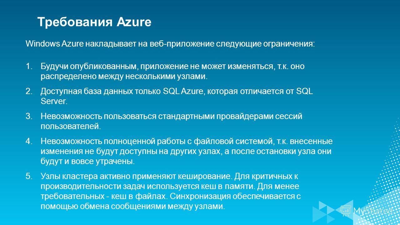 Требования Azure Windows Azure накладывает на веб-приложение следующие ограничения: 1.Будучи опубликованным, приложение не может изменяться, т.к. оно распределено между несколькими узлами. 2.Доступная база данных только SQL Azure, которая отличается