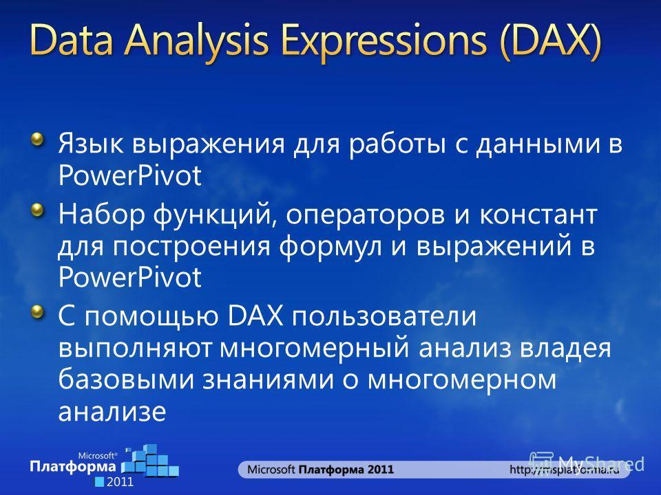 Язык выражения для работы с данными в PowerPivot Набор функций, операторов и констант для построения формул и выражений в PowerPivot С помощью DAX пользователи выполняют многомерный анализ владея базовыми знаниями о многомерном анализе