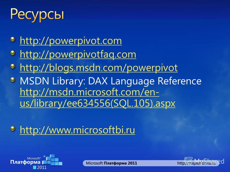 http://powerpivot.com http://powerpivotfaq.com http://blogs.msdn.com/powerpivot MSDN Library: DAX Language Reference http://msdn.microsoft.com/en- us/library/ee634556(SQL.105).aspx http://msdn.microsoft.com/en- us/library/ee634556(SQL.105).aspx http: