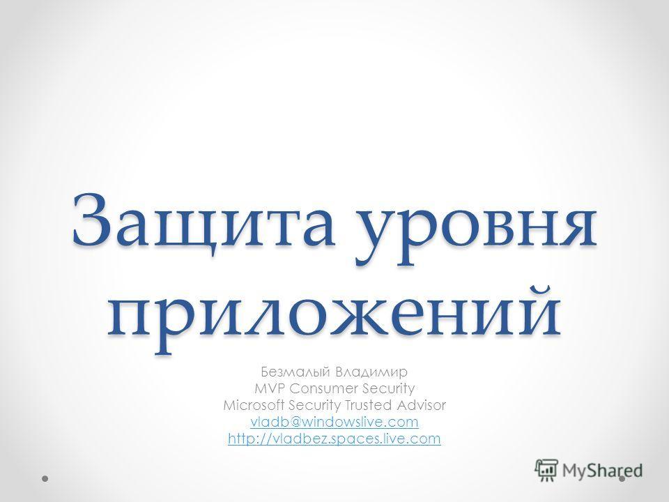 Защита уровня приложений Безмалый Владимир MVP Consumer Security Microsoft Security Trusted Advisor vladb@windowslive.com http://vladbez.spaces.live.com