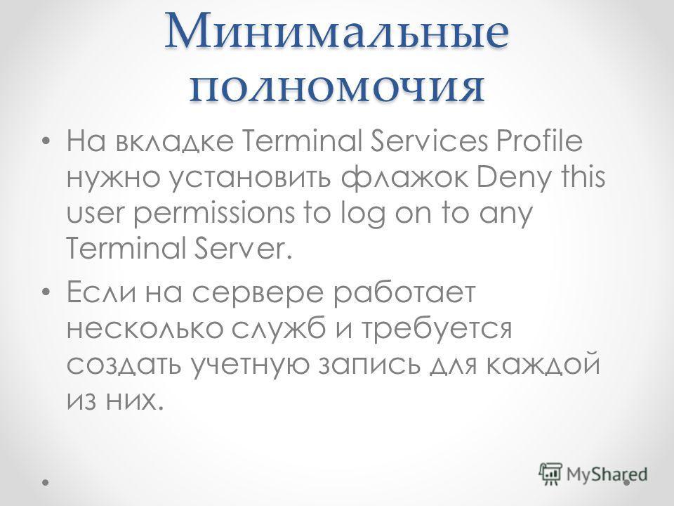 Минимальные полномочия На вкладке Terminal Services Profile нужно установить флажок Deny this user permissions to log on to any Terminal Server. Если на сервере работает несколько служб и требуется создать учетную запись для каждой из них.