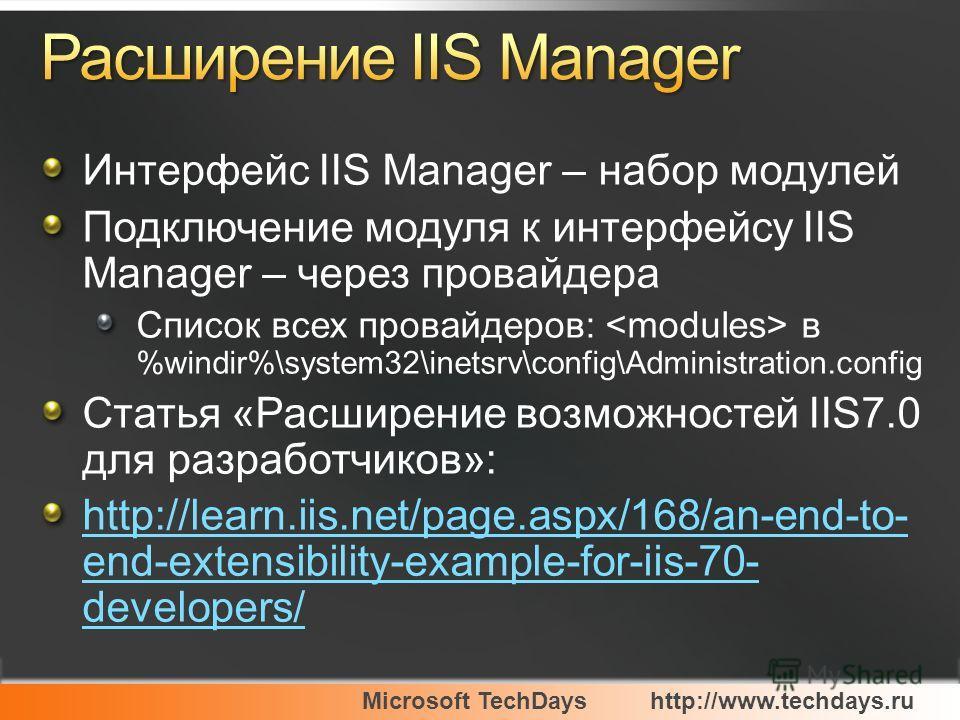 Microsoft TechDayshttp://www.techdays.ru Интерфейс IIS Manager – набор модулей Подключение модуля к интерфейсу IIS Manager – через провайдера Список всех провайдеров: в %windir%\system32\inetsrv\config\Administration.config Статья «Расширение возможн