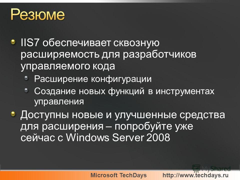 Microsoft TechDayshttp://www.techdays.ru IIS7 обеспечивает сквозную расширяемость для разработчиков управляемого кода Расширение конфигурации Создание новых функций в инструментах управления Доступны новые и улучшенные средства для расширения – попро
